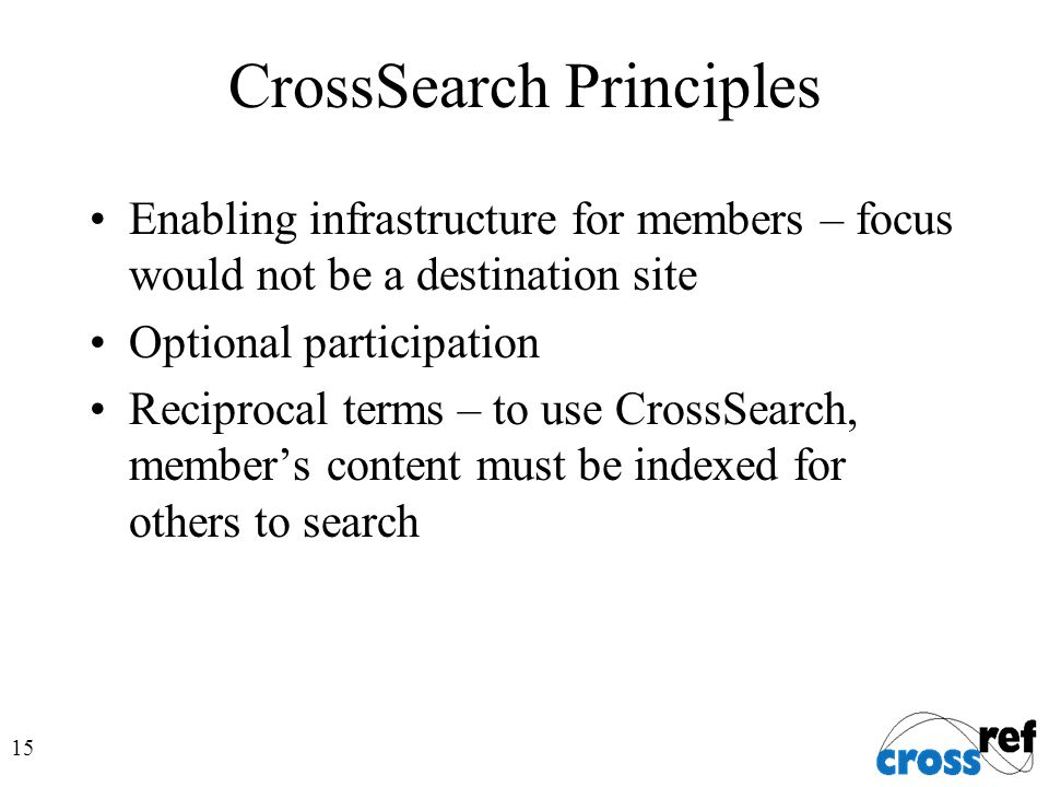 15 CrossSearch Principles Enabling infrastructure for members – focus would not be a destination site Optional participation Reciprocal terms – to use CrossSearch, member's content must be indexed for others to search