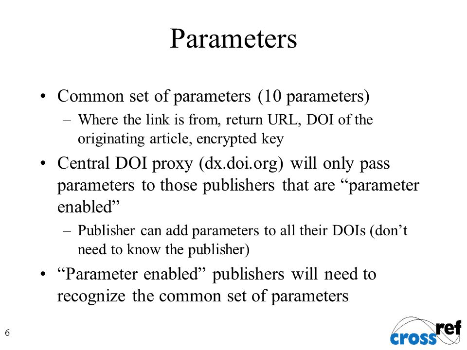 6 Parameters Common set of parameters (10 parameters) –Where the link is from, return URL, DOI of the originating article, encrypted key Central DOI proxy (dx.doi.org) will only pass parameters to those publishers that are parameter enabled –Publisher can add parameters to all their DOIs (don't need to know the publisher) Parameter enabled publishers will need to recognize the common set of parameters