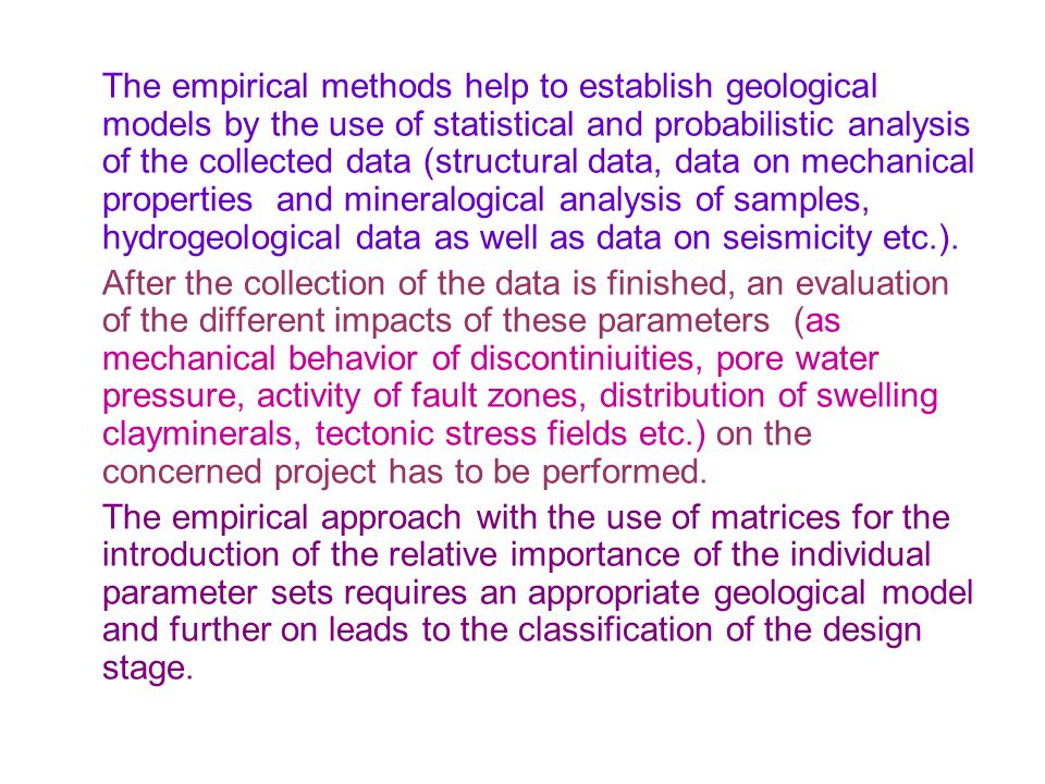 The empirical methods help to establish geological models by the use of statistical and probabilistic analysis of the collected data (structural data,