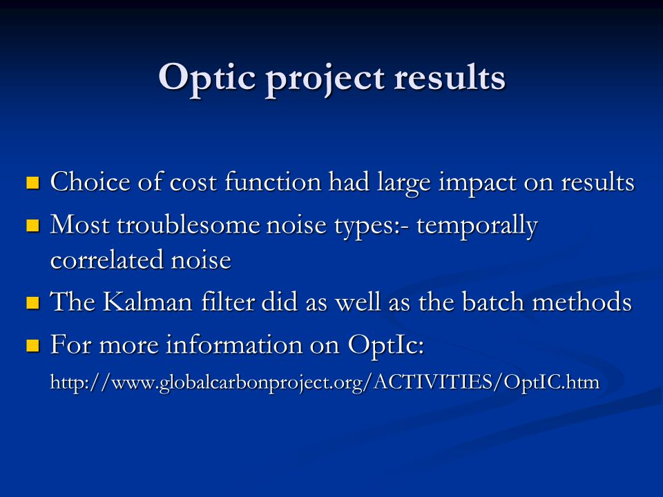 Optic project results Choice of cost function had large impact on results Choice of cost function had large impact on results Most troublesome noise types:- temporally correlated noise Most troublesome noise types:- temporally correlated noise The Kalman filter did as well as the batch methods The Kalman filter did as well as the batch methods For more information on OptIc: http://www.globalcarbonproject.org/ACTIVITIES/OptIC.htm For more information on OptIc: http://www.globalcarbonproject.org/ACTIVITIES/OptIC.htm
