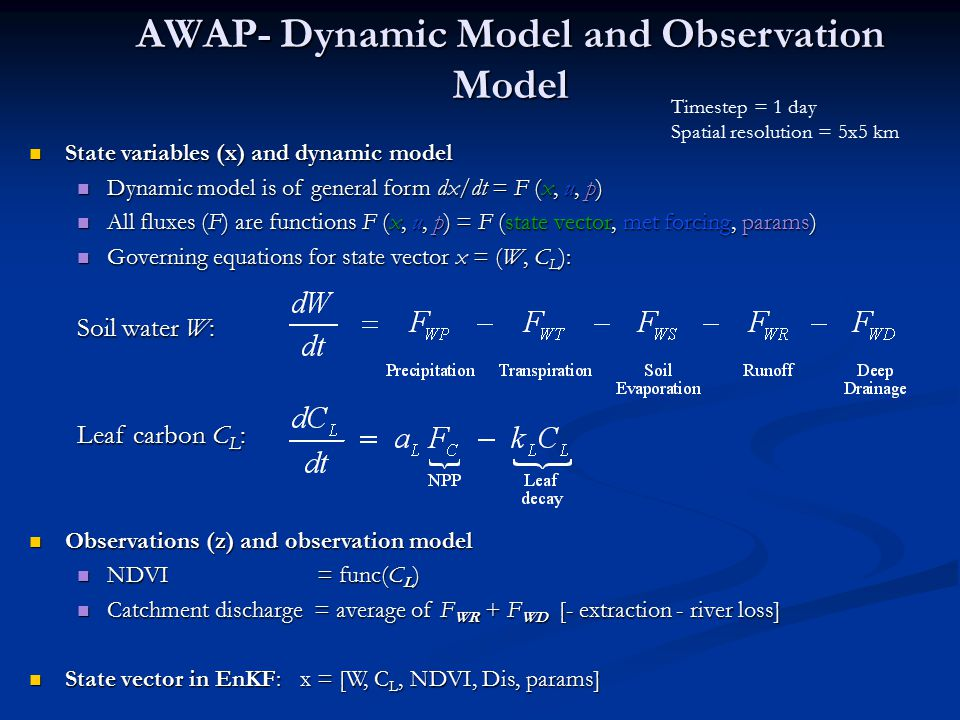 AWAP- Dynamic Model and Observation Model State variables (x) and dynamic model State variables (x) and dynamic model Dynamic model is of general form dx/dt = F (x, u, p) Dynamic model is of general form dx/dt = F (x, u, p) All fluxes (F) are functions F (x, u, p) = F (state vector, met forcing, params) All fluxes (F) are functions F (x, u, p) = F (state vector, met forcing, params) Governing equations for state vector x = (W, C L ): Governing equations for state vector x = (W, C L ): Soil water W: Leaf carbon C L : Observations (z) and observation model Observations (z) and observation model NDVI = func(C L ) NDVI = func(C L ) Catchment discharge = average of F WR + F WD [- extraction - river loss] Catchment discharge = average of F WR + F WD [- extraction - river loss] State vector in EnKF: x = [W, C L, NDVI, Dis, params] State vector in EnKF: x = [W, C L, NDVI, Dis, params] Timestep = 1 day Spatial resolution = 5x5 km
