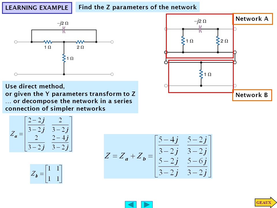LEARNING EXAMPLE Find the Z parameters of the network Network A Network B Use direct method, or given the Y parameters transform to Z … or decompose the network in a series connection of simpler networks