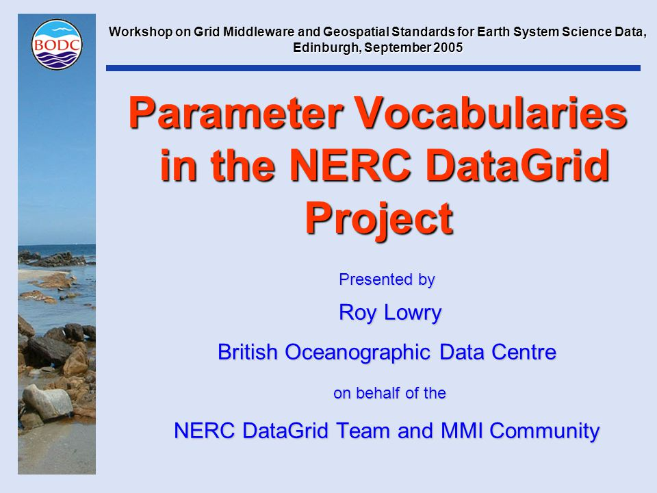 Parameter Vocabularies in the NERC DataGrid Project Presented by Roy Lowry Roy Lowry British Oceanographic Data Centre on behalf of the on behalf of the NERC DataGrid Team and MMI Community Workshop on Grid Middleware and Geospatial Standards for Earth System Science Data, Edinburgh, September 2005