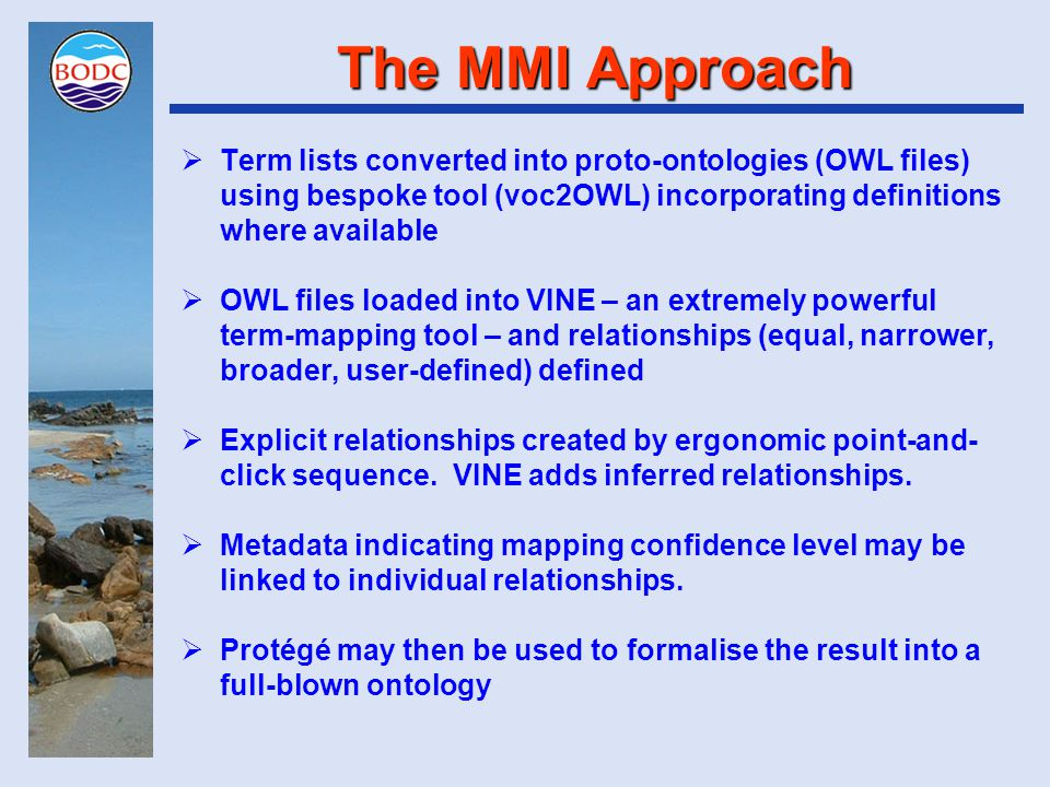The MMI Approach  Term lists converted into proto-ontologies (OWL files) using bespoke tool (voc2OWL) incorporating definitions where available  OWL files loaded into VINE – an extremely powerful term-mapping tool – and relationships (equal, narrower, broader, user-defined) defined  Explicit relationships created by ergonomic point-and- click sequence.