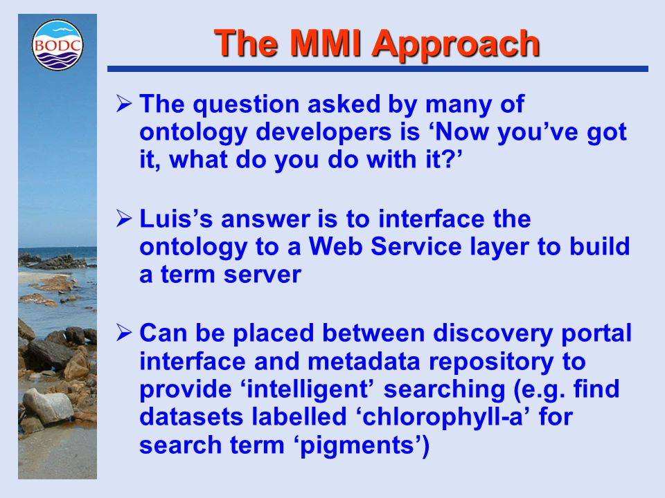 The MMI Approach  The question asked by many of ontology developers is 'Now you've got it, what do you do with it?'  Luis's answer is to interface the ontology to a Web Service layer to build a term server  Can be placed between discovery portal interface and metadata repository to provide 'intelligent' searching (e.g.
