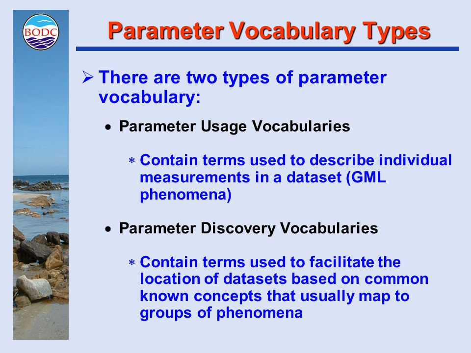 Parameter Usage Vocabularies  Terms that may be linked to a data value describing what was measured and how it was measured  PUVs usually have a key known as a parameter code mapped to the descriptive terms plus other metadata items through a parameter dictionary  Parameter dictionary entries must include (or map one-to-one to) a specification of units of measurement  Specific, narrow and unambiguous terms are best  Required for 'use' metadata  Examples include CF Standard Names (nearly actually – reasons coming up), SISMER Parameter Dictionary, MEDS Parameter Dictionary and BODC Parameter Usage Vocabulary