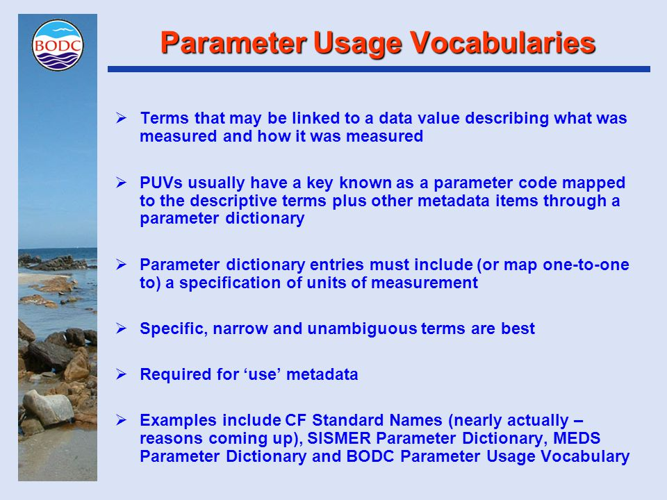 Parameter Usage Vocabularies  Terms that may be linked to a data value describing what was measured and how it was measured  PUVs usually have a key known as a parameter code mapped to the descriptive terms plus other metadata items through a parameter dictionary  Parameter dictionary entries must include (or map one-to-one to) a specification of units of measurement  Specific, narrow and unambiguous terms are best  Required for 'use' metadata  Examples include CF Standard Names (nearly actually – reasons coming up), SISMER Parameter Dictionary, MEDS Parameter Dictionary and BODC Parameter Usage Vocabulary