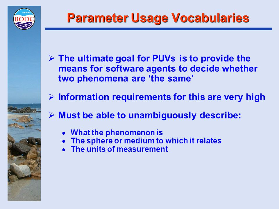 Parameter Usage Vocabularies  The ultimate goal for PUVs is to provide the means for software agents to decide whether two phenomena are 'the same'  Information requirements for this are very high  Must be able to unambiguously describe:  What the phenomenon is  The sphere or medium to which it relates  The units of measurement
