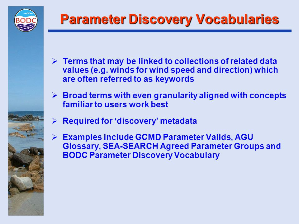 Parameter Discovery Vocabularies  Granularity of PDV terms is a contentious issue  One camp takes the view that their discovery process comprises 'search and browse' requiring coarse-grained PDV terms underpinned by fine-grained PUV terms in use metadata  The second camp only recognise 'search' requiring very fine-grained PDV terms (i.e.