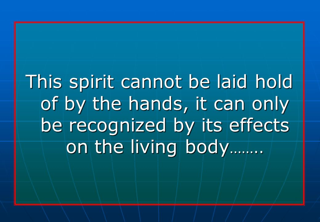 This spirit cannot be laid hold of by the hands, it can only be recognized by its effects on the living body ……..