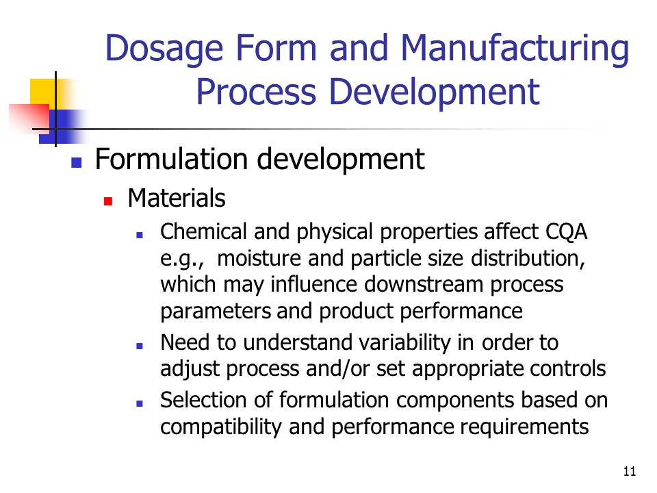 11 Formulation development Materials Chemical and physical properties affect CQA e.g., moisture and particle size distribution, which may influence downstream process parameters and product performance Need to understand variability in order to adjust process and/or set appropriate controls Selection of formulation components based on compatibility and performance requirements Dosage Form and Manufacturing Process Development