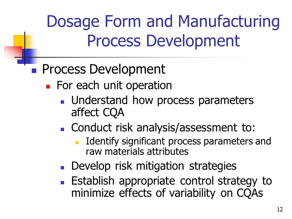 12 Dosage Form and Manufacturing Process Development Process Development For each unit operation Understand how process parameters affect CQA Conduct risk analysis/assessment to: Identify significant process parameters and raw materials attributes Develop risk mitigation strategies Establish appropriate control strategy to minimize effects of variability on CQAs