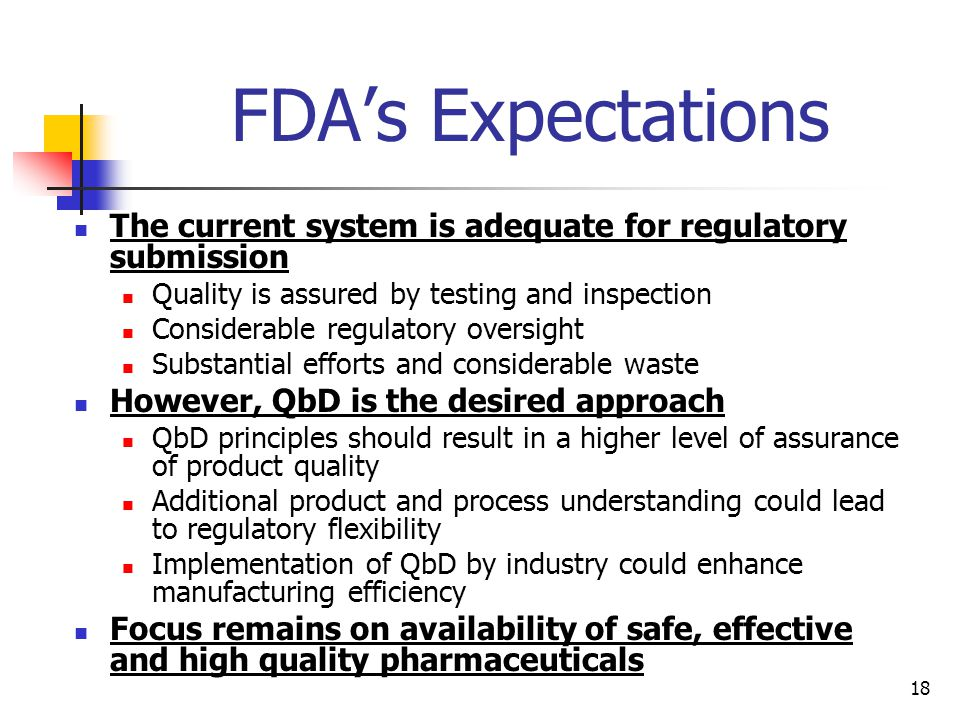 18 FDA's Expectations The current system is adequate for regulatory submission Quality is assured by testing and inspection Considerable regulatory oversight Substantial efforts and considerable waste However, QbD is the desired approach QbD principles should result in a higher level of assurance of product quality Additional product and process understanding could lead to regulatory flexibility Implementation of QbD by industry could enhance manufacturing efficiency Focus remains on availability of safe, effective and high quality pharmaceuticals