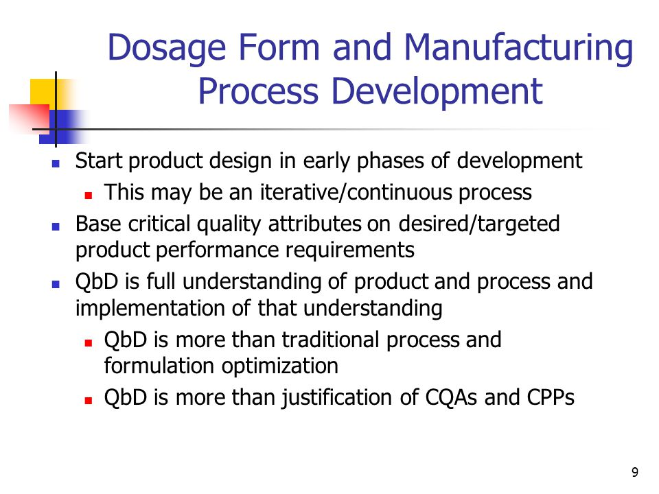 9 Dosage Form and Manufacturing Process Development Start product design in early phases of development This may be an iterative/continuous process Base critical quality attributes on desired/targeted product performance requirements QbD is full understanding of product and process and implementation of that understanding QbD is more than traditional process and formulation optimization QbD is more than justification of CQAs and CPPs