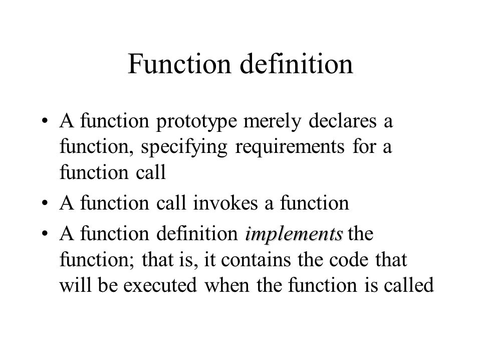 Function definition A function prototype merely declares a function, specifying requirements for a function call A function call invokes a function im