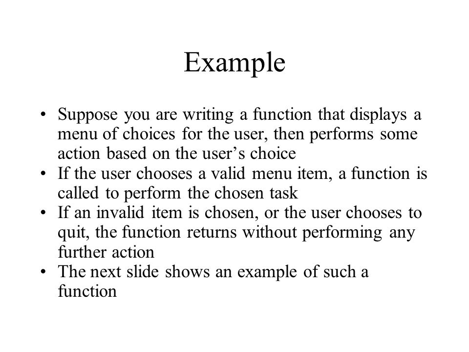 Example Suppose you are writing a function that displays a menu of choices for the user, then performs some action based on the user's choice If the u