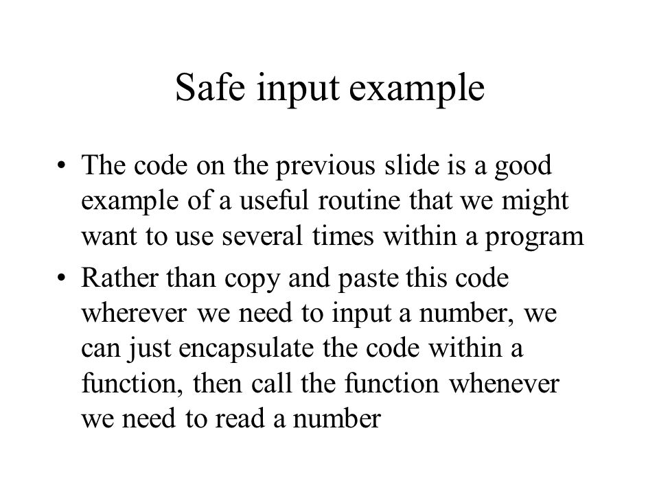 Safe input example The code on the previous slide is a good example of a useful routine that we might want to use several times within a program Rathe