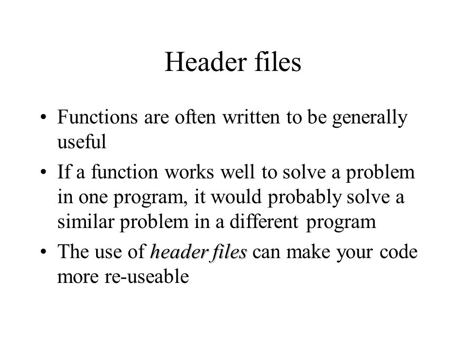 Header files Functions are often written to be generally useful If a function works well to solve a problem in one program, it would probably solve a