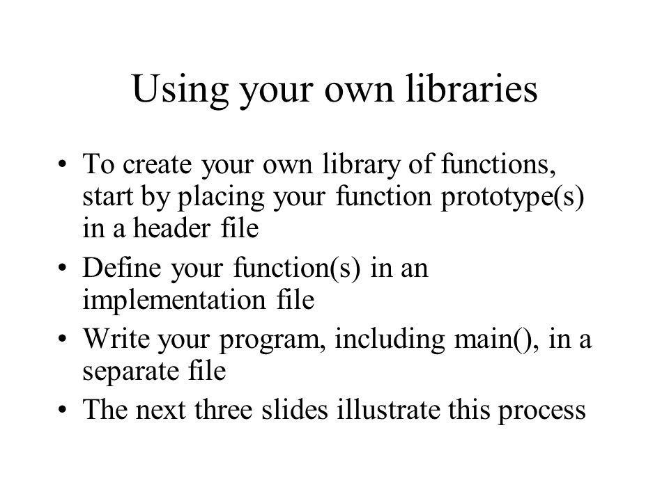 Using your own libraries To create your own library of functions, start by placing your function prototype(s) in a header file Define your function(s)