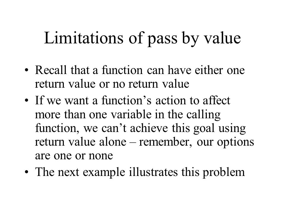 Limitations of pass by value Recall that a function can have either one return value or no return value If we want a function's action to affect more