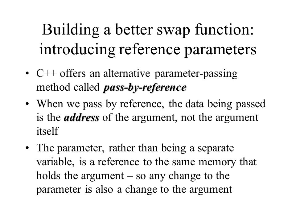 Building a better swap function: introducing reference parameters pass-by-referenceC++ offers an alternative parameter-passing method called pass-by-r
