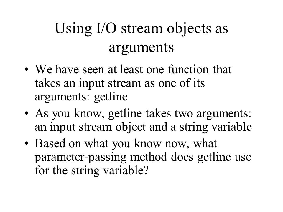Using I/O stream objects as arguments We have seen at least one function that takes an input stream as one of its arguments: getline As you know, getl