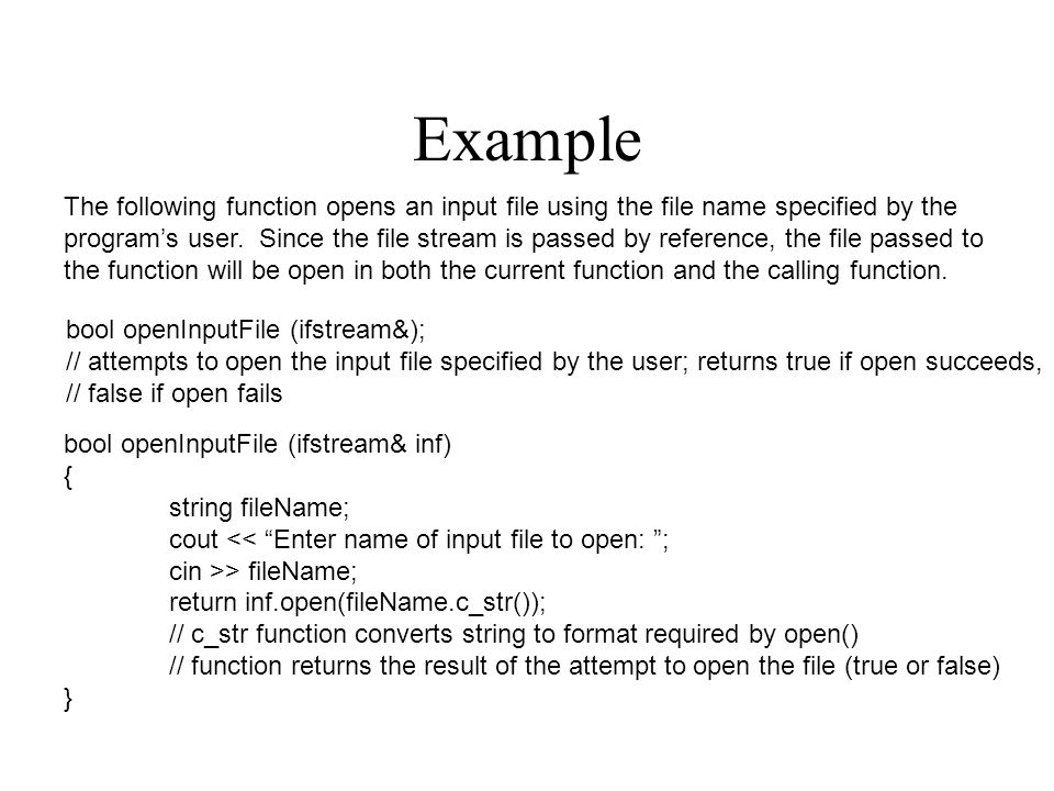 Example The following function opens an input file using the file name specified by the program's user. Since the file stream is passed by reference,