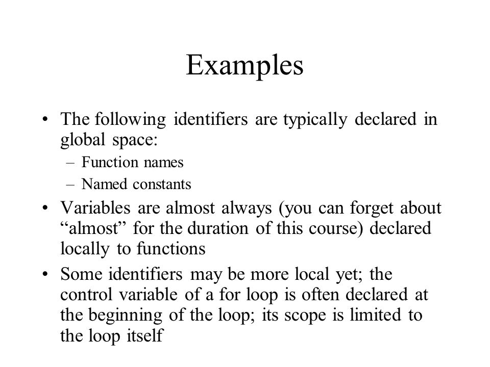 Examples The following identifiers are typically declared in global space: –Function names –Named constants Variables are almost always (you can forge