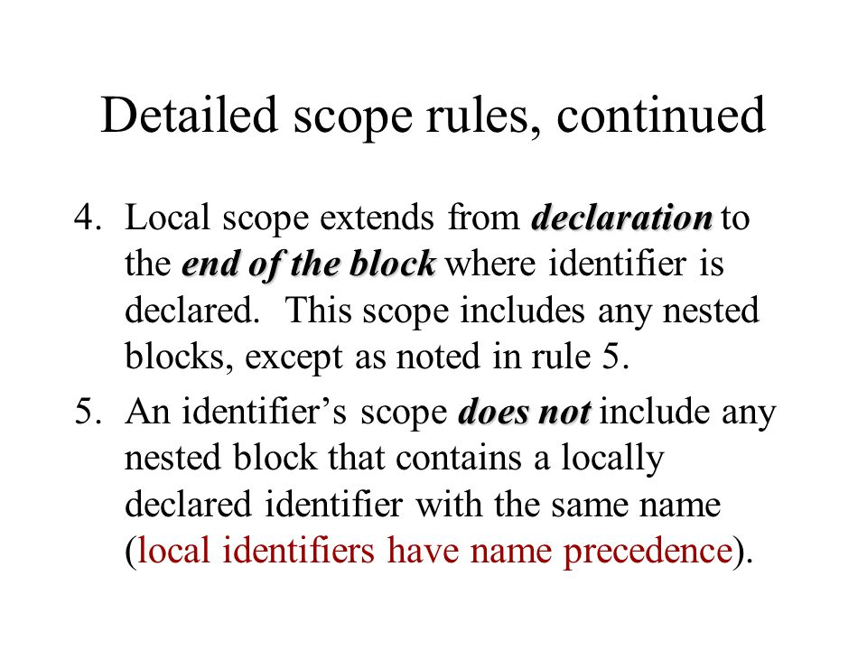 Detailed scope rules, continued declaration end of the block 4.Local scope extends from declaration to the end of the block where identifier is declar