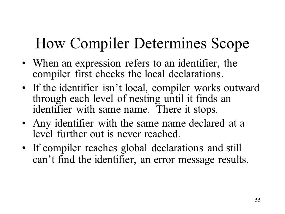 55 How Compiler Determines Scope When an expression refers to an identifier, the compiler first checks the local declarations. If the identifier isn't