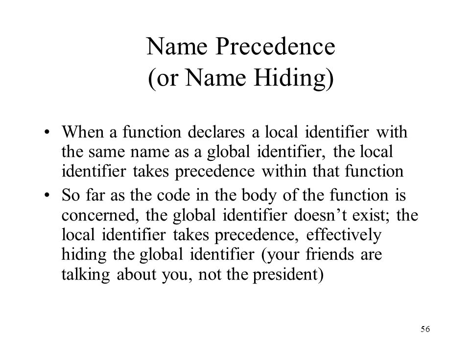 56 Name Precedence (or Name Hiding) When a function declares a local identifier with the same name as a global identifier, the local identifier takes