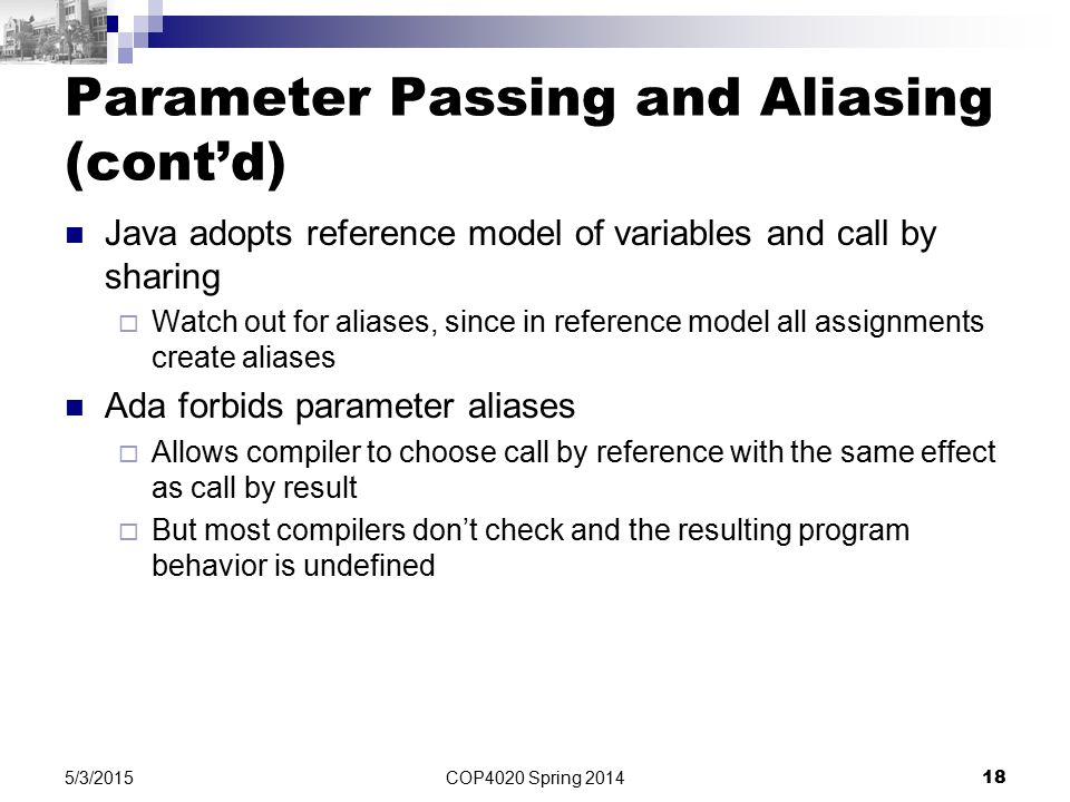 COP4020 Spring 2014 18 5/3/2015 Parameter Passing and Aliasing (cont'd) Java adopts reference model of variables and call by sharing  Watch out for aliases, since in reference model all assignments create aliases Ada forbids parameter aliases  Allows compiler to choose call by reference with the same effect as call by result  But most compilers don't check and the resulting program behavior is undefined