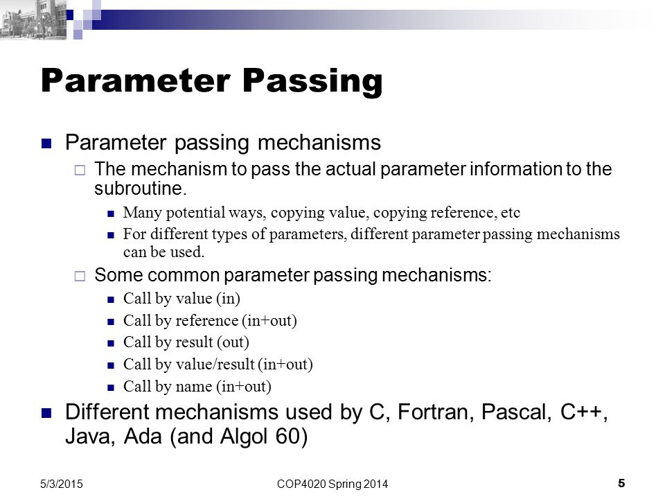 COP4020 Spring 2014 5 5/3/2015 Parameter Passing Parameter passing mechanisms  The mechanism to pass the actual parameter information to the subroutine.