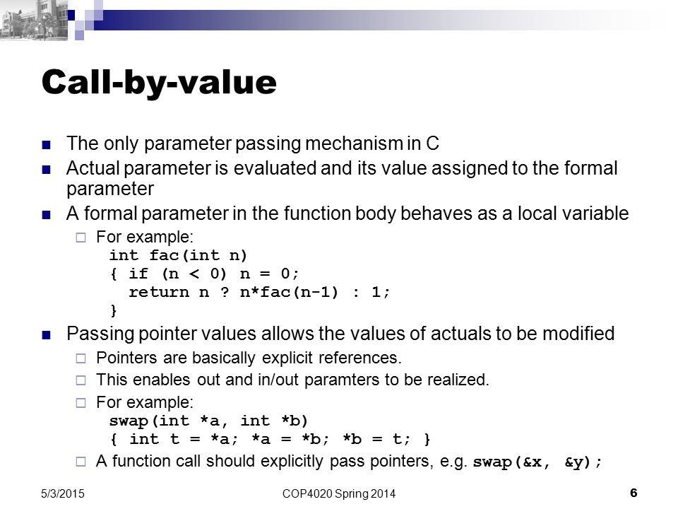 COP4020 Spring 2014 6 5/3/2015 Call-by-value The only parameter passing mechanism in C Actual parameter is evaluated and its value assigned to the formal parameter A formal parameter in the function body behaves as a local variable  For example: int fac(int n) { if (n < 0) n = 0; return n .