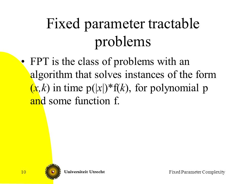 Fixed Parameter Complexity10 Fixed parameter tractable problems FPT is the class of problems with an algorithm that solves instances of the form (x,k) in time p(|x|)*f(k), for polynomial p and some function f.