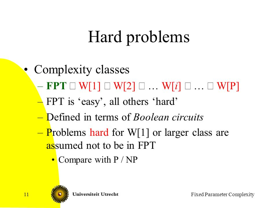 Fixed Parameter Complexity11 Hard problems Complexity classes –FPT  W[1]  W[2]  … W[i]  …  W[P] –FPT is 'easy', all others 'hard' –Defined in terms of Boolean circuits –Problems hard for W[1] or larger class are assumed not to be in FPT Compare with P / NP