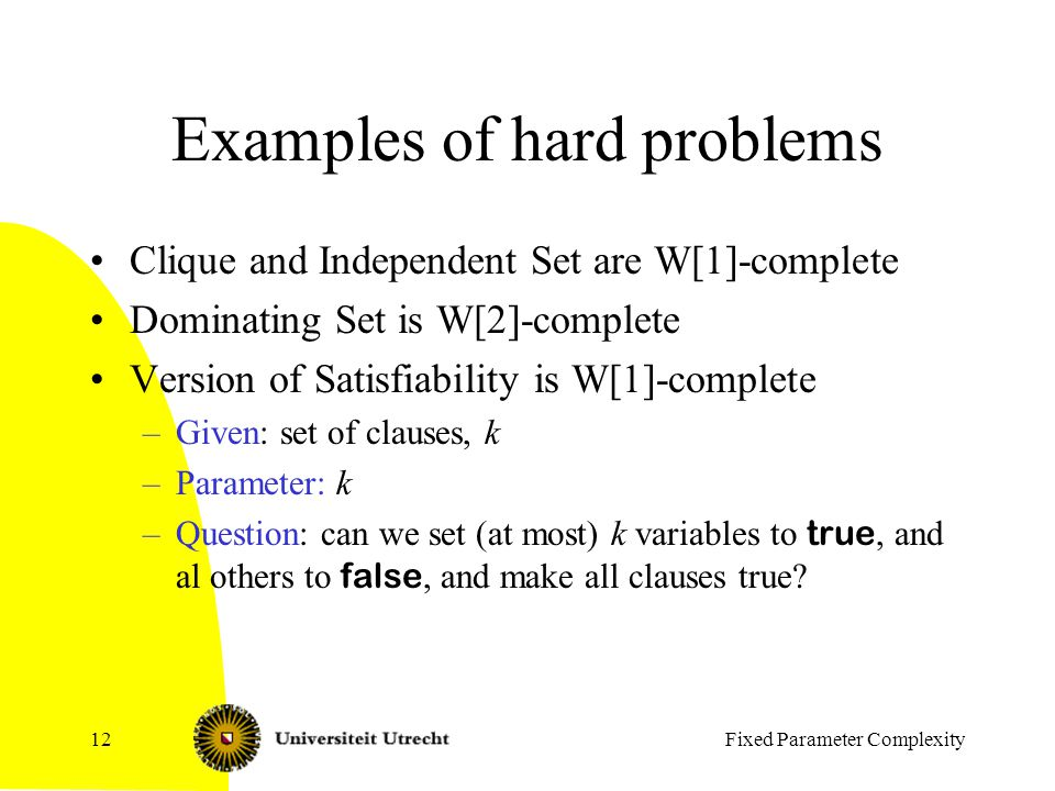 Fixed Parameter Complexity12 Examples of hard problems Clique and Independent Set are W[1]-complete Dominating Set is W[2]-complete Version of Satisfiability is W[1]-complete –Given: set of clauses, k –Parameter: k –Question: can we set (at most) k variables to true, and al others to false, and make all clauses true