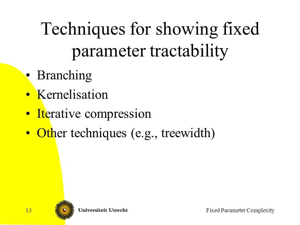 Fixed Parameter Complexity13 Techniques for showing fixed parameter tractability Branching Kernelisation Iterative compression Other techniques (e.g., treewidth)