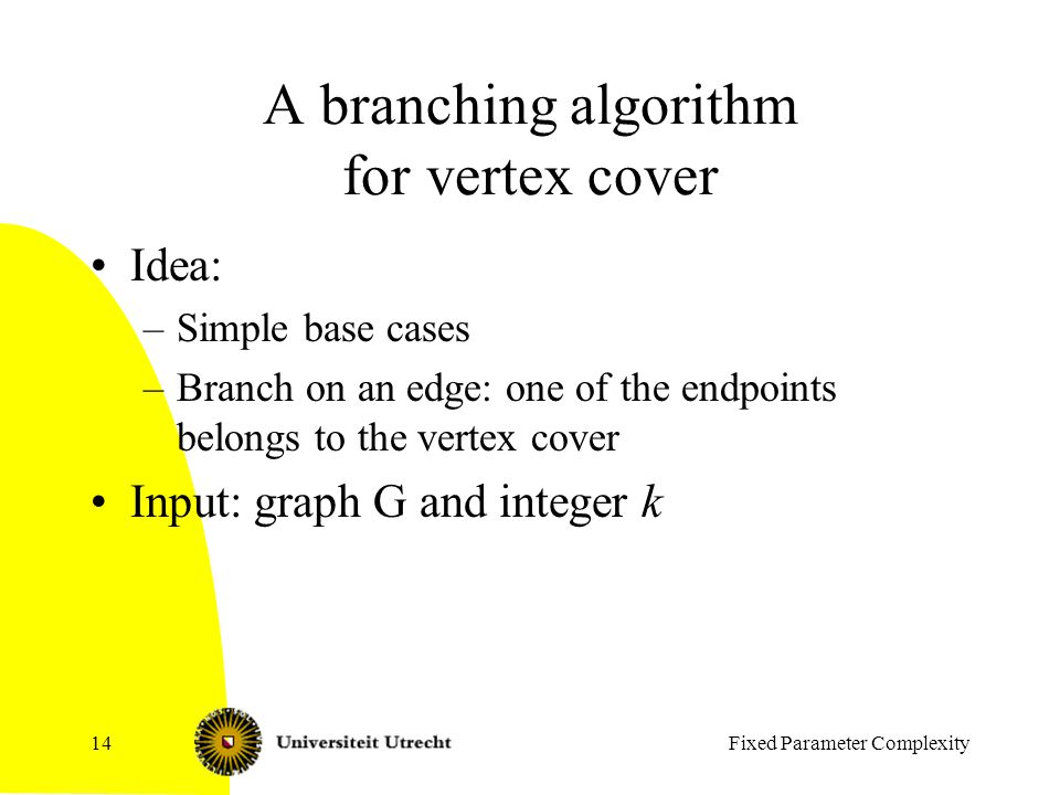 Fixed Parameter Complexity14 A branching algorithm for vertex cover Idea: –Simple base cases –Branch on an edge: one of the endpoints belongs to the vertex cover Input: graph G and integer k