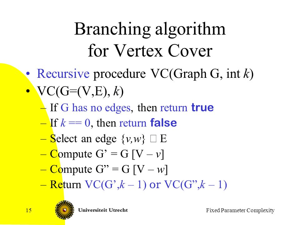 Fixed Parameter Complexity15 Branching algorithm for Vertex Cover Recursive procedure VC(Graph G, int k) VC(G=(V,E), k) –If G has no edges, then return true –If k == 0, then return false –Select an edge {v,w}  E –Compute G' = G [V – v] –Compute G = G [V – w] –Return VC(G',k – 1) or VC(G ,k – 1)