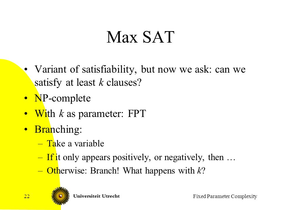 Fixed Parameter Complexity22 Max SAT Variant of satisfiability, but now we ask: can we satisfy at least k clauses.