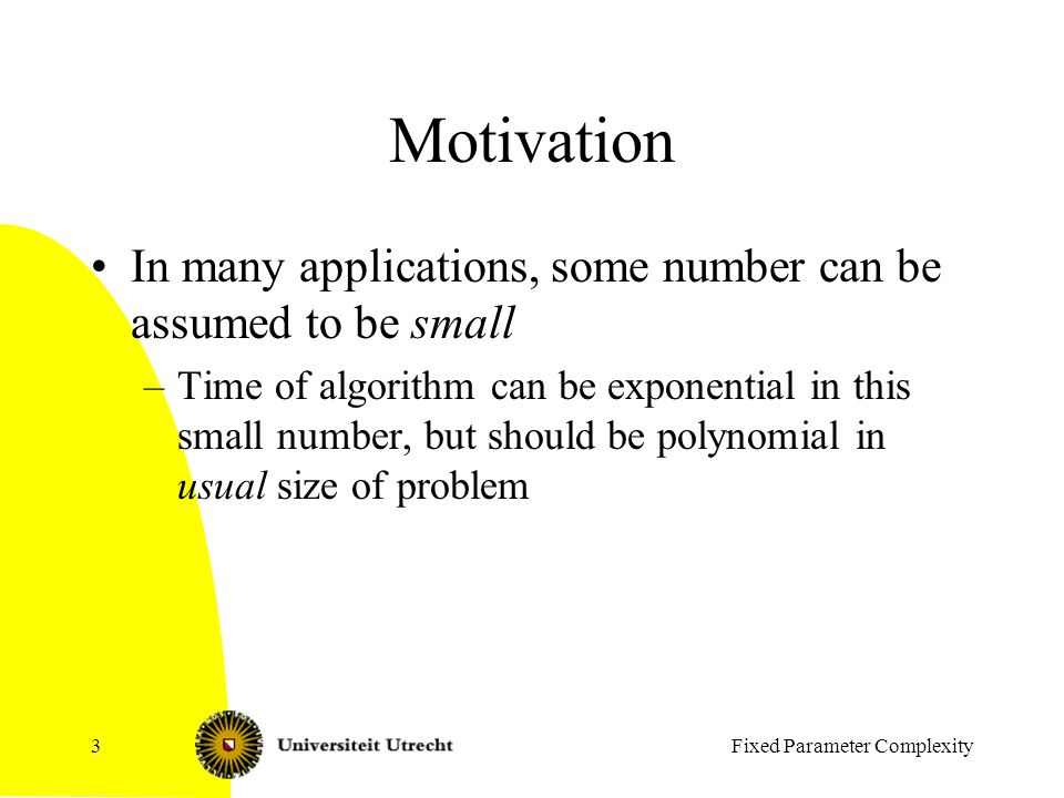 Fixed Parameter Complexity3 Motivation In many applications, some number can be assumed to be small –Time of algorithm can be exponential in this small number, but should be polynomial in usual size of problem