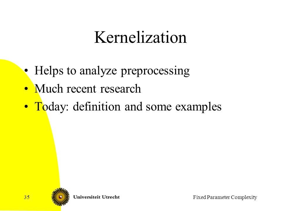 Fixed Parameter Complexity35 Kernelization Helps to analyze preprocessing Much recent research Today: definition and some examples