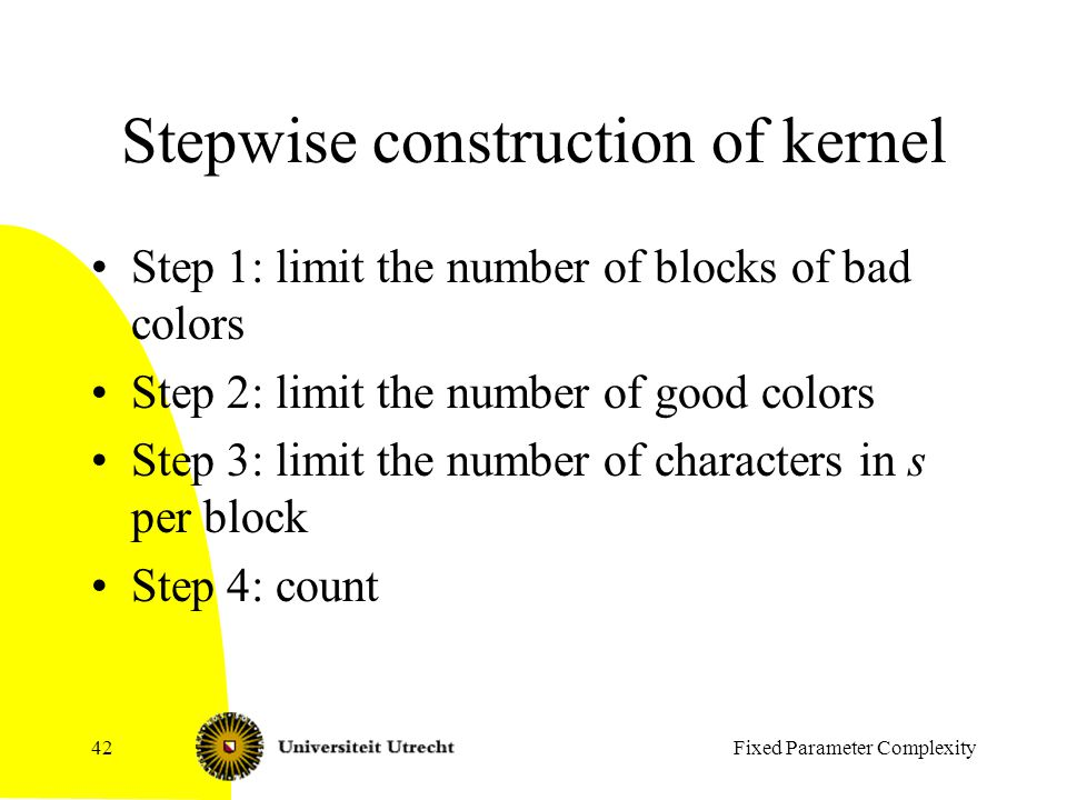 Stepwise construction of kernel Step 1: limit the number of blocks of bad colors Step 2: limit the number of good colors Step 3: limit the number of characters in s per block Step 4: count Fixed Parameter Complexity42