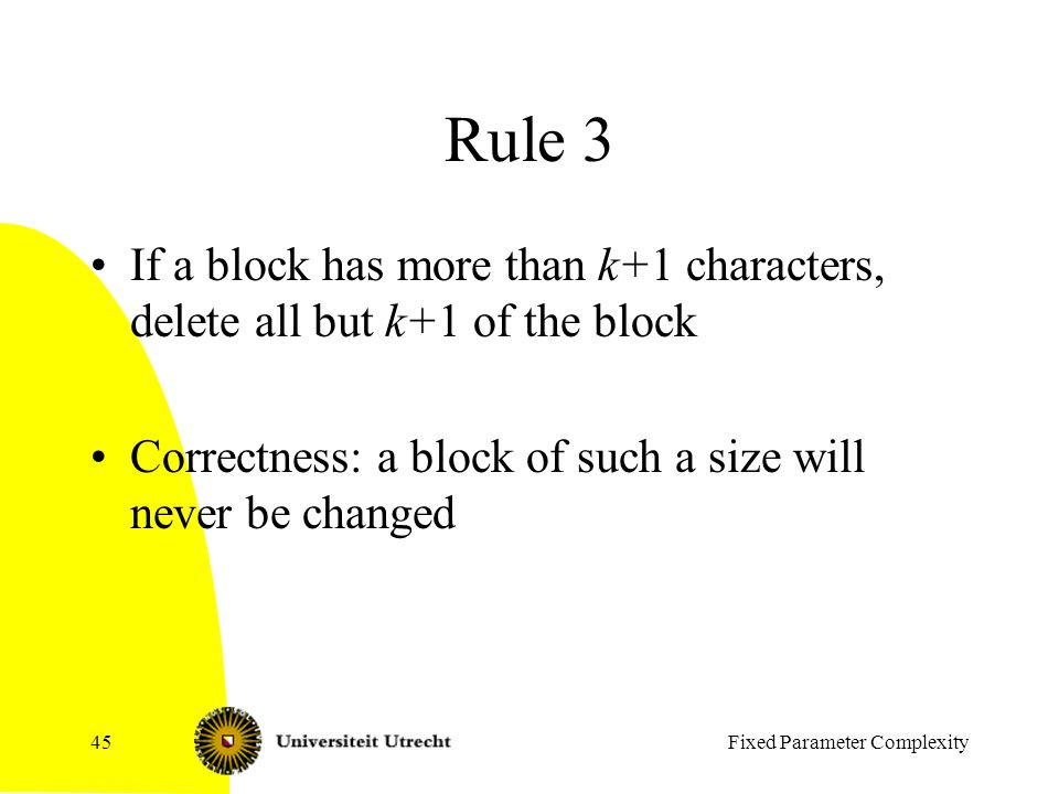 Rule 3 If a block has more than k+1 characters, delete all but k+1 of the block Correctness: a block of such a size will never be changed Fixed Parameter Complexity45