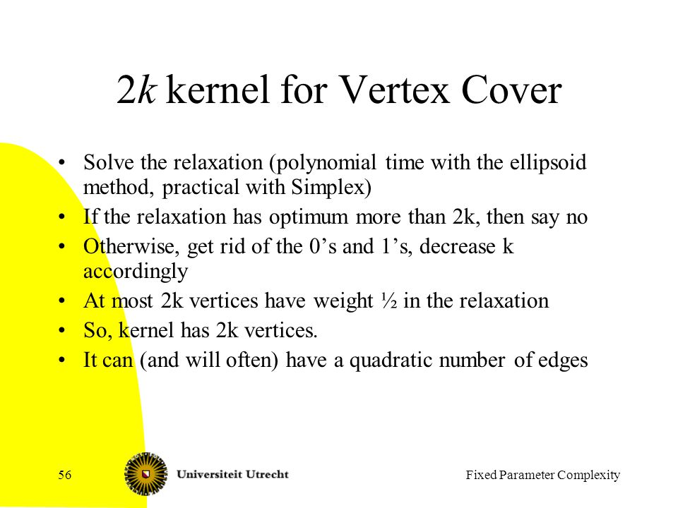 Fixed Parameter Complexity56 2k kernel for Vertex Cover Solve the relaxation (polynomial time with the ellipsoid method, practical with Simplex) If the relaxation has optimum more than 2k, then say no Otherwise, get rid of the 0's and 1's, decrease k accordingly At most 2k vertices have weight ½ in the relaxation So, kernel has 2k vertices.