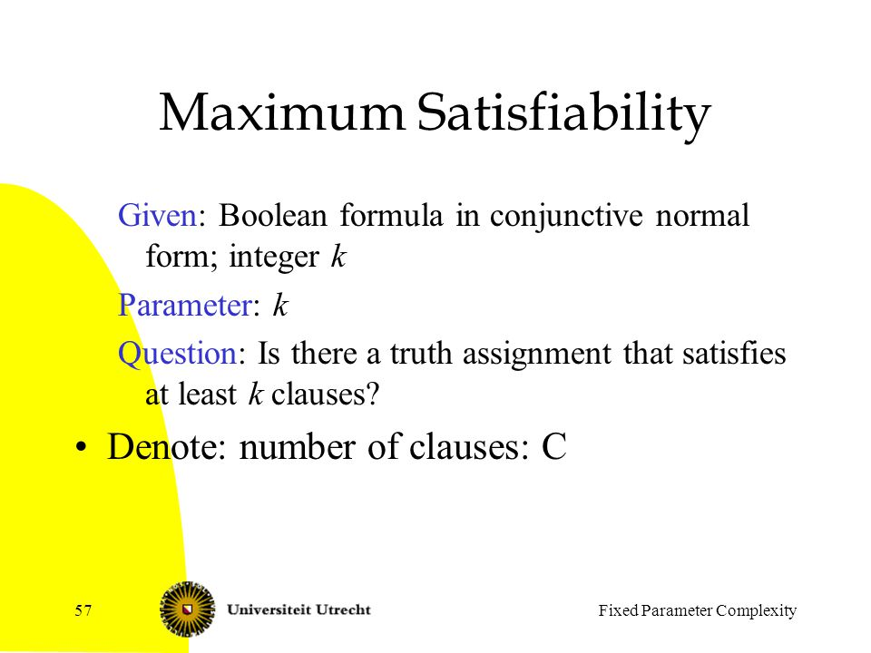 Fixed Parameter Complexity57 Maximum Satisfiability Given: Boolean formula in conjunctive normal form; integer k Parameter: k Question: Is there a truth assignment that satisfies at least k clauses.