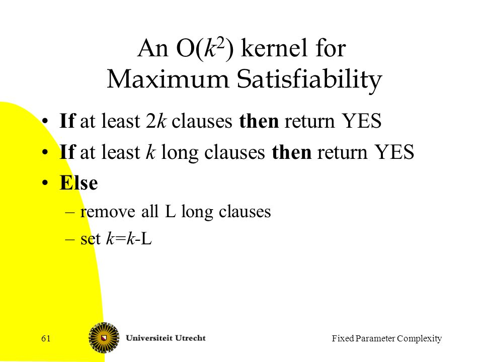 Fixed Parameter Complexity61 An O(k 2 ) kernel for Maximum Satisfiability If at least 2k clauses then return YES If at least k long clauses then return YES Else –remove all L long clauses –set k=k-L