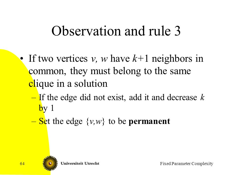 Fixed Parameter Complexity64 Observation and rule 3 If two vertices v, w have k+1 neighbors in common, they must belong to the same clique in a solution –If the edge did not exist, add it and decrease k by 1 –Set the edge {v,w} to be permanent