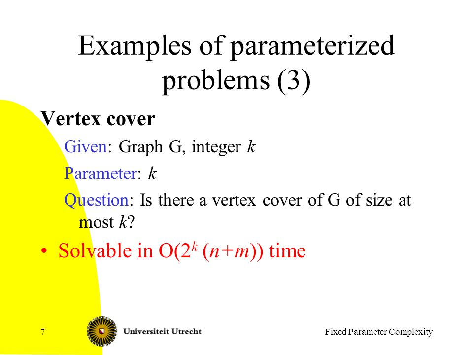 Fixed Parameter Complexity7 Examples of parameterized problems (3) Vertex cover Given: Graph G, integer k Parameter: k Question: Is there a vertex cover of G of size at most k.
